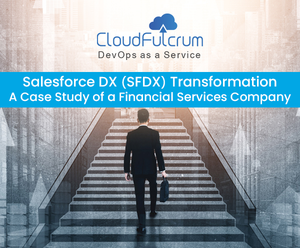 Salesforce DX (SFDX) Transformation A Case Study of a Financial Services Company